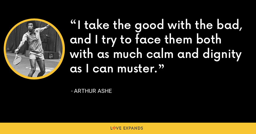 I take the good with the bad, and I try to face them both with as much calm and dignity as I can muster. - Arthur Ashe
