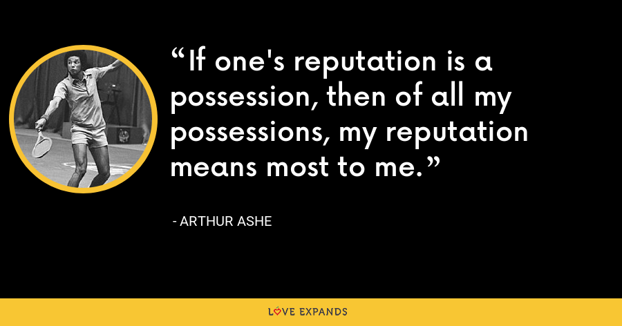 If one's reputation is a possession, then of all my possessions, my reputation means most to me. - Arthur Ashe