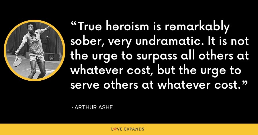 True heroism is remarkably sober, very undramatic. It is not the urge to surpass all others at whatever cost, but the urge to serve others at whatever cost. - Arthur Ashe