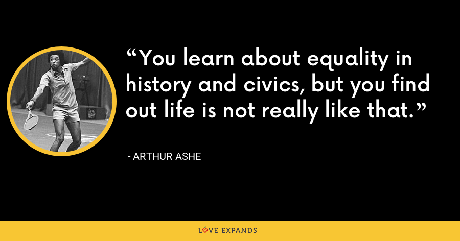 You learn about equality in history and civics, but you find out life is not really like that. - Arthur Ashe