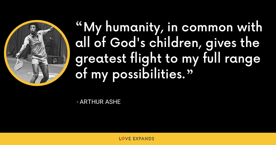 My humanity, in common with all of God's children, gives the greatest flight to my full range of my possibilities. - Arthur Ashe
