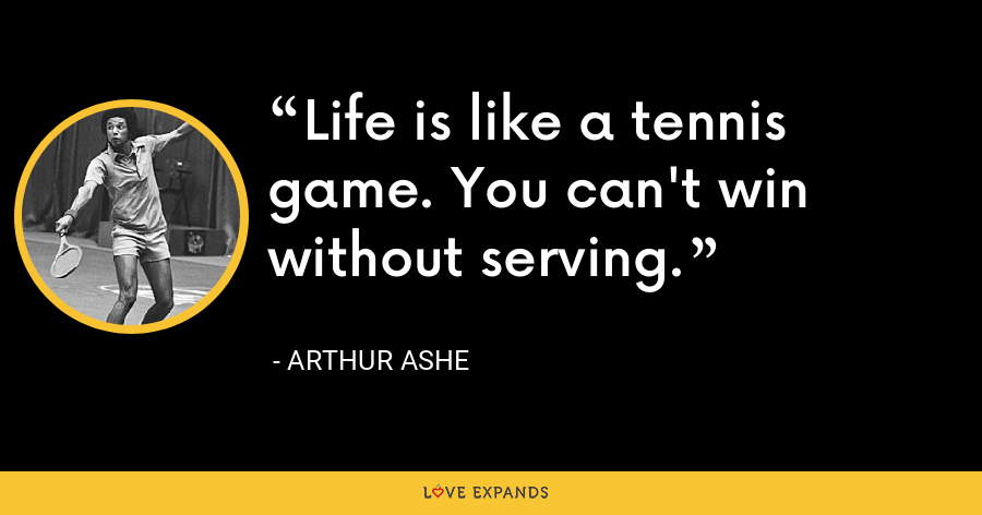 Life is like a tennis game. You can't win without serving. - Arthur Ashe