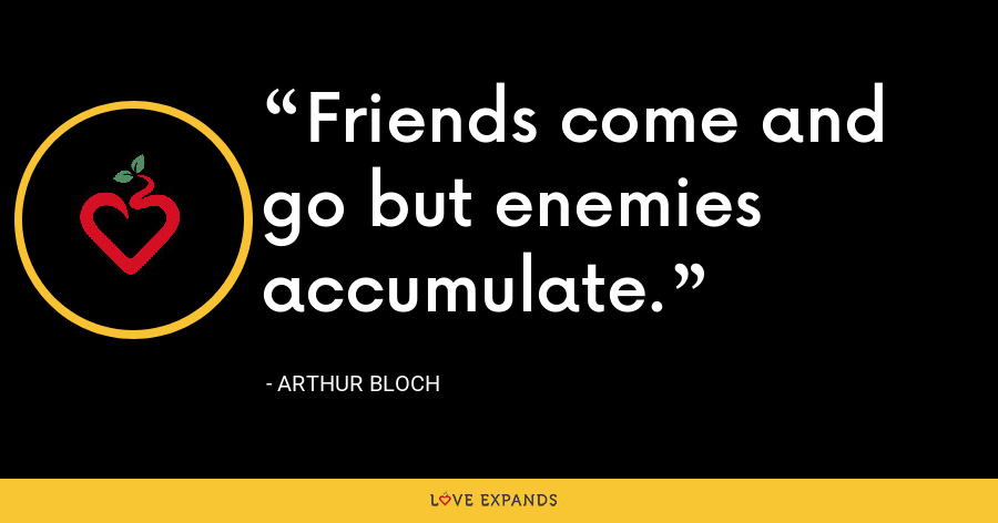 Friends come and go but enemies accumulate. - Arthur Bloch