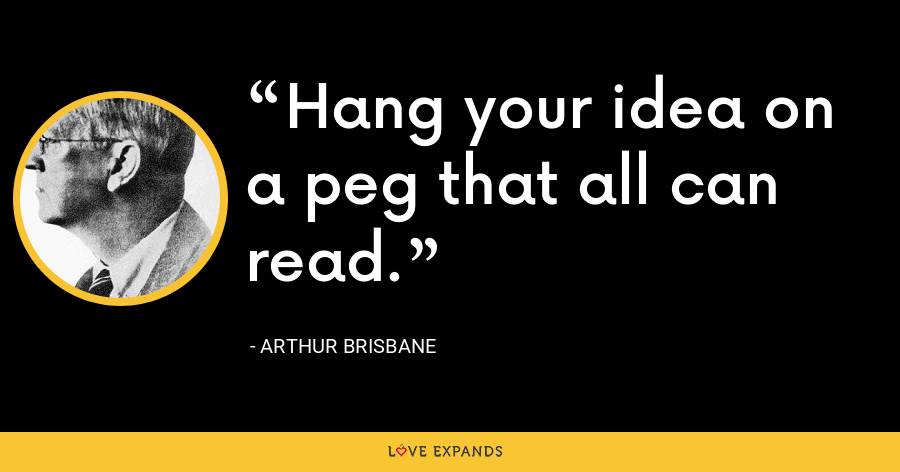 Hang your idea on a peg that all can read. - Arthur Brisbane