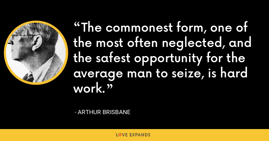 The commonest form, one of the most often neglected, and the safest opportunity for the average man to seize, is hard work. - Arthur Brisbane