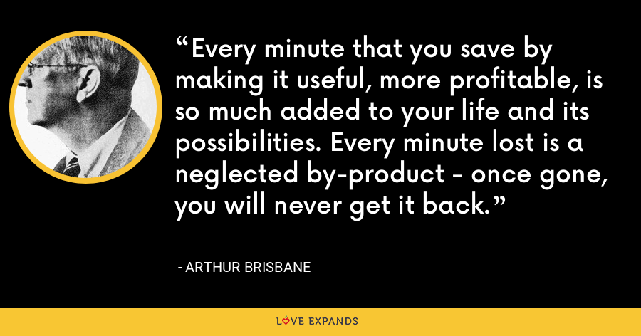 Every minute that you save by making it useful, more profitable, is so much added to your life and its possibilities. Every minute lost is a neglected by-product - once gone, you will never get it back. - Arthur Brisbane