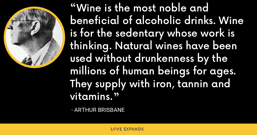 Wine is the most noble and beneficial of alcoholic drinks. Wine is for the sedentary whose work is thinking. Natural wines have been used without drunkenness by the millions of human beings for ages. They supply with iron, tannin and vitamins. - Arthur Brisbane