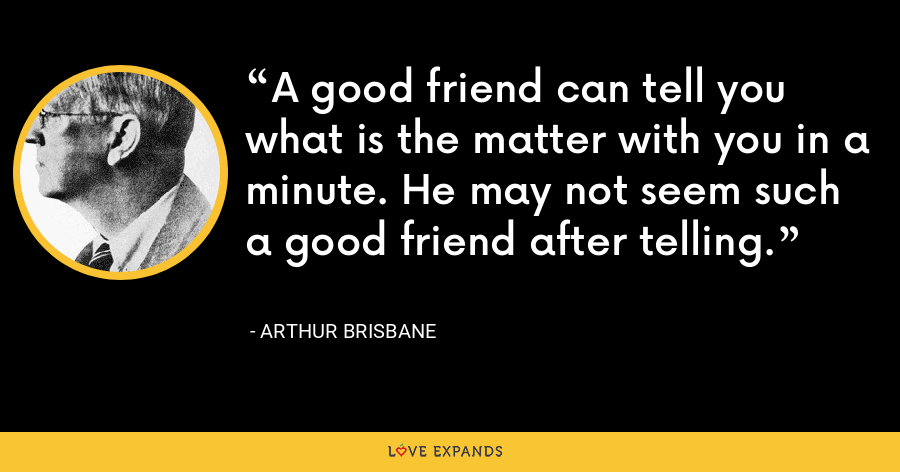 A good friend can tell you what is the matter with you in a minute. He may not seem such a good friend after telling. - Arthur Brisbane