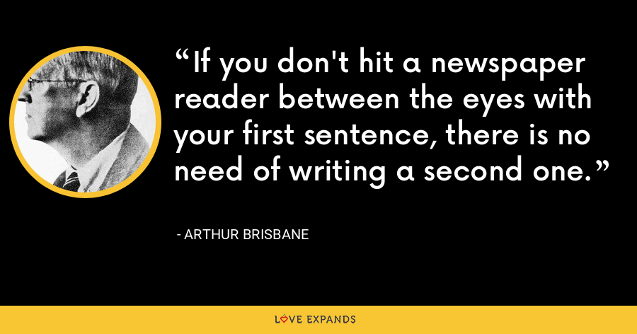 If you don't hit a newspaper reader between the eyes with your first sentence, there is no need of writing a second one. - Arthur Brisbane