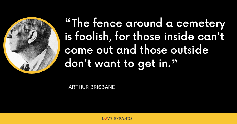 The fence around a cemetery is foolish, for those inside can't come out and those outside don't want to get in. - Arthur Brisbane