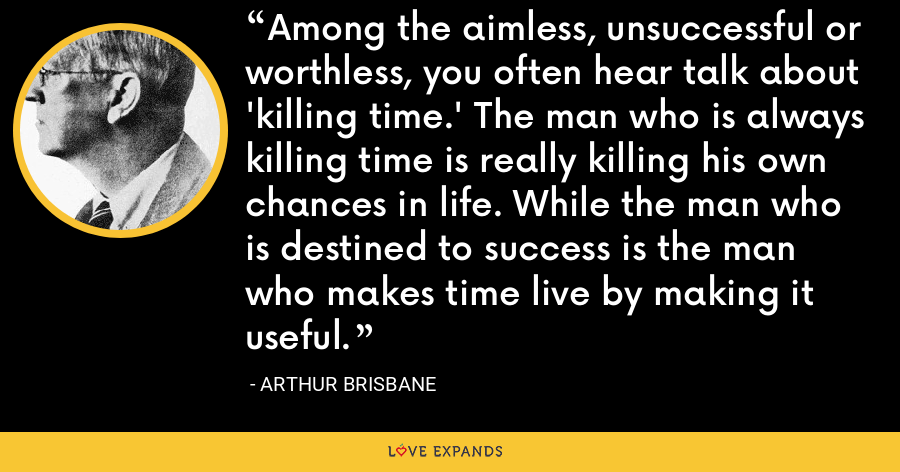 Among the aimless, unsuccessful or worthless, you often hear talk about 'killing time.' The man who is always killing time is really killing his own chances in life. While the man who is destined to success is the man who makes time live by making it useful. - Arthur Brisbane