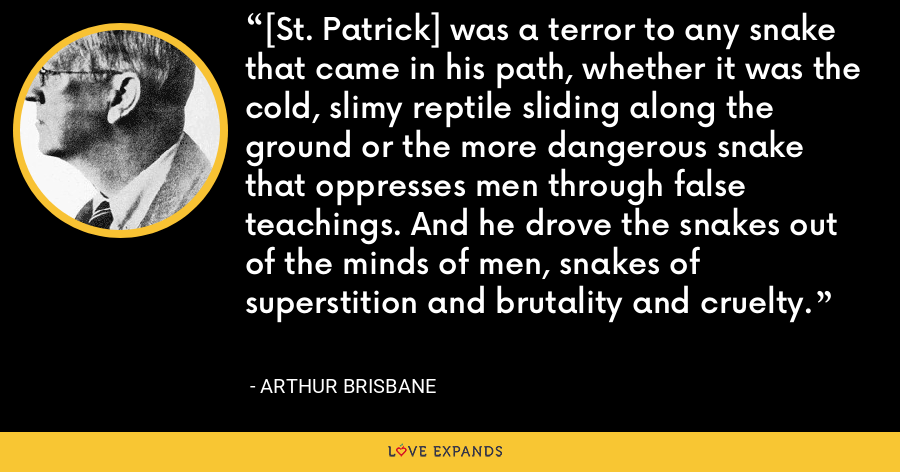 [St. Patrick] was a terror to any snake that came in his path, whether it was the cold, slimy reptile sliding along the ground or the more dangerous snake that oppresses men through false teachings. And he drove the snakes out of the minds of men, snakes of superstition and brutality and cruelty. - Arthur Brisbane