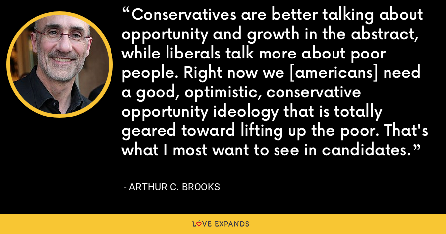 Conservatives are better talking about opportunity and growth in the abstract, while liberals talk more about poor people. Right now we [americans] need a good, optimistic, conservative opportunity ideology that is totally geared toward lifting up the poor. That's what I most want to see in candidates. - Arthur C. Brooks
