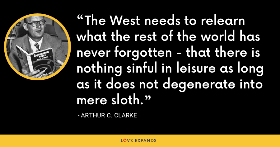 The West needs to relearn what the rest of the world has never forgotten - that there is nothing sinful in leisure as long as it does not degenerate into mere sloth. - Arthur C. Clarke
