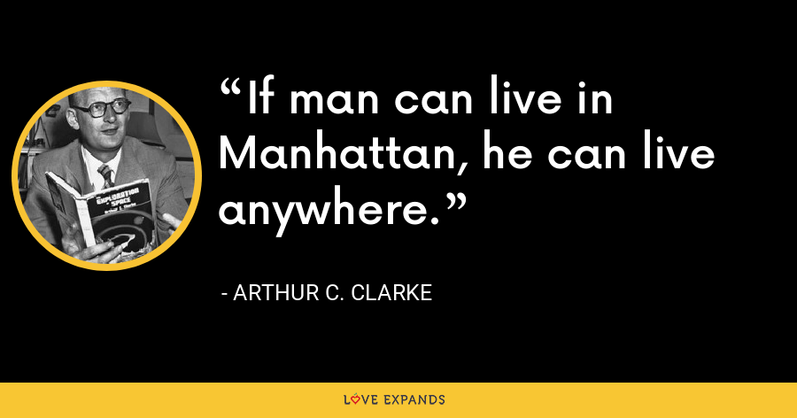 If man can live in Manhattan, he can live anywhere. - Arthur C. Clarke