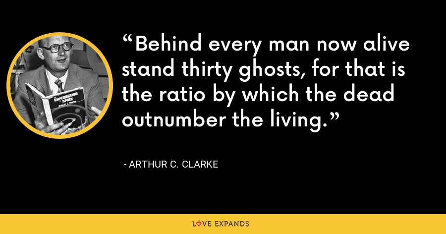 Behind every man now alive stand thirty ghosts, for that is the ratio by which the dead outnumber the living. - Arthur C. Clarke
