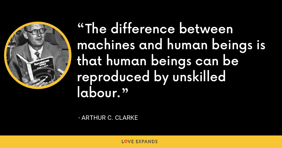 The difference between machines and human beings is that human beings can be reproduced by unskilled labour. - Arthur C. Clarke