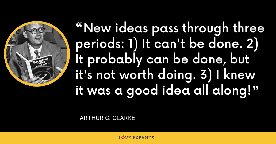 New ideas pass through three periods: 1) It can't be done. 2) It probably can be done, but it's not worth doing. 3) I knew it was a good idea all along! - Arthur C. Clarke