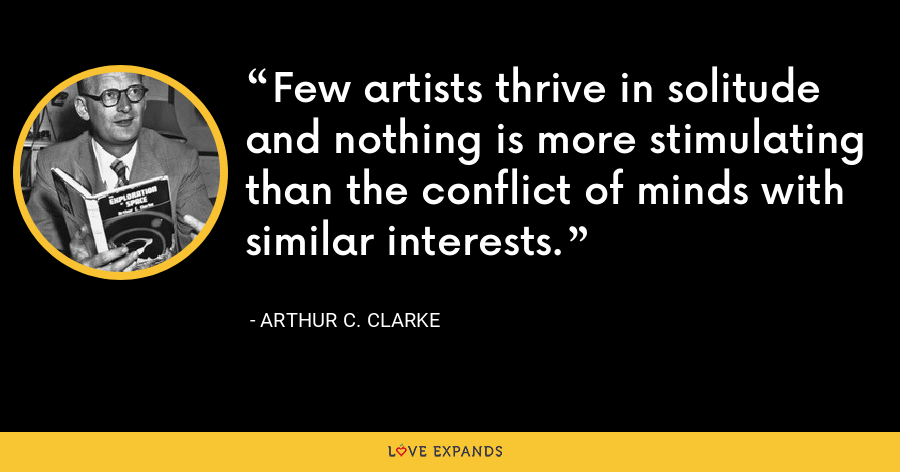 Few artists thrive in solitude and nothing is more stimulating than the conflict of minds with similar interests. - Arthur C. Clarke