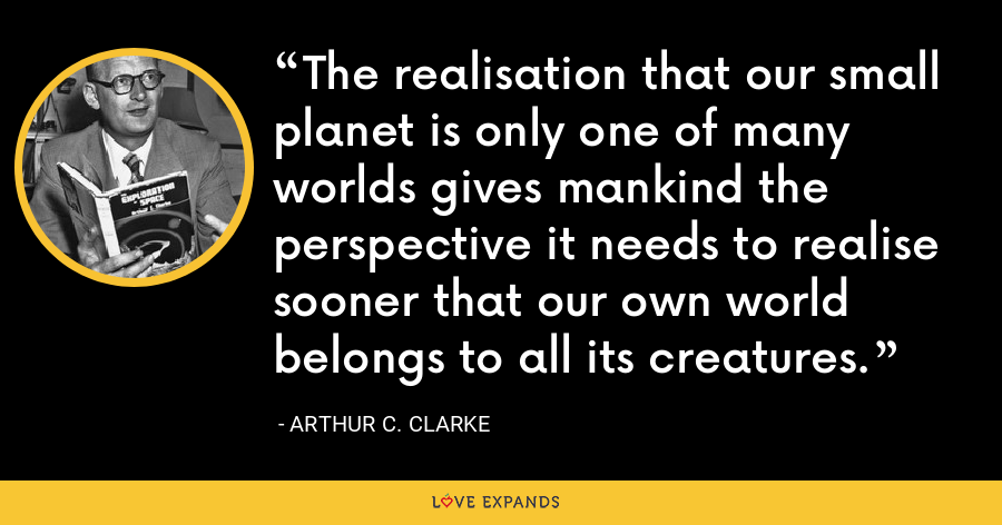 The realisation that our small planet is only one of many worlds gives mankind the perspective it needs to realise sooner that our own world belongs to all its creatures. - Arthur C. Clarke