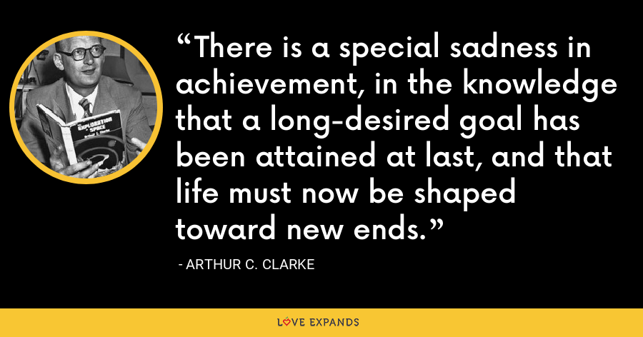 There is a special sadness in achievement, in the knowledge that a long-desired goal has been attained at last, and that life must now be shaped toward new ends. - Arthur C. Clarke