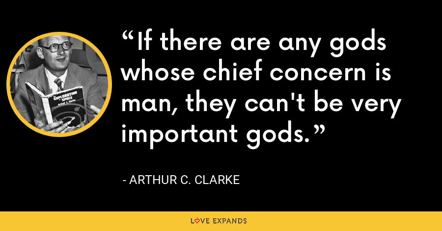 If there are any gods whose chief concern is man, they can't be very important gods. - Arthur C. Clarke