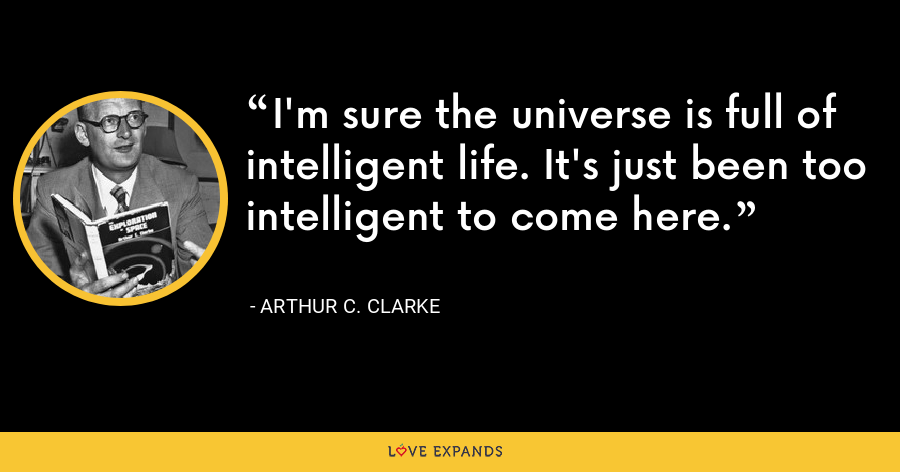 I'm sure the universe is full of intelligent life. It's just been too intelligent to come here. - Arthur C. Clarke