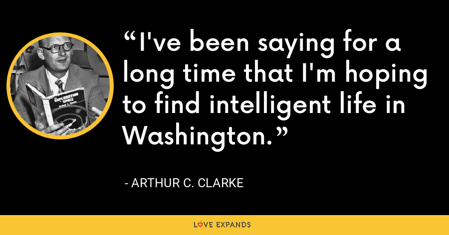 I've been saying for a long time that I'm hoping to find intelligent life in Washington. - Arthur C. Clarke