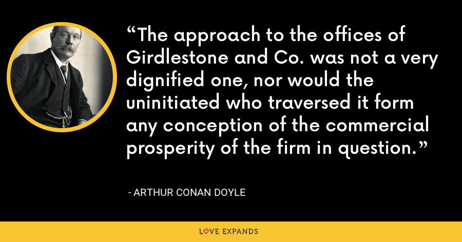 The approach to the offices of Girdlestone and Co. was not a very dignified one, nor would the uninitiated who traversed it form any conception of the commercial prosperity of the firm in question. - Arthur Conan Doyle