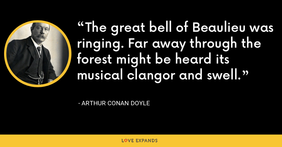 The great bell of Beaulieu was ringing. Far away through the forest might be heard its musical clangor and swell. - Arthur Conan Doyle