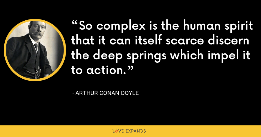 So complex is the human spirit that it can itself scarce discern the deep springs which impel it to action. - Arthur Conan Doyle