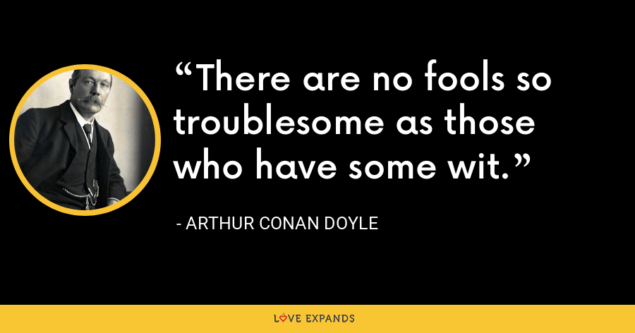 There are no fools so troublesome as those who have some wit. - Arthur Conan Doyle