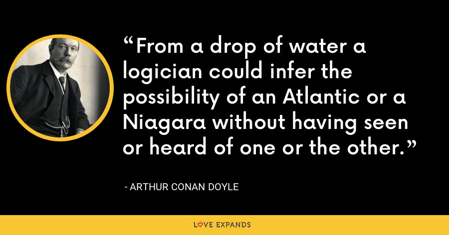 From a drop of water a logician could infer the possibility of an Atlantic or a Niagara without having seen or heard of one or the other. - Arthur Conan Doyle