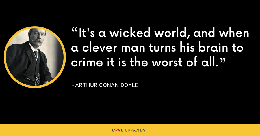 It's a wicked world, and when a clever man turns his brain to crime it is the worst of all. - Arthur Conan Doyle