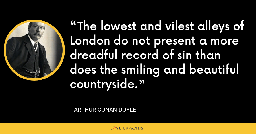 The lowest and vilest alleys of London do not present a more dreadful record of sin than does the smiling and beautiful countryside. - Arthur Conan Doyle