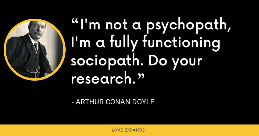 I'm not a psychopath, I'm a fully functioning sociopath. Do your research. - Arthur Conan Doyle