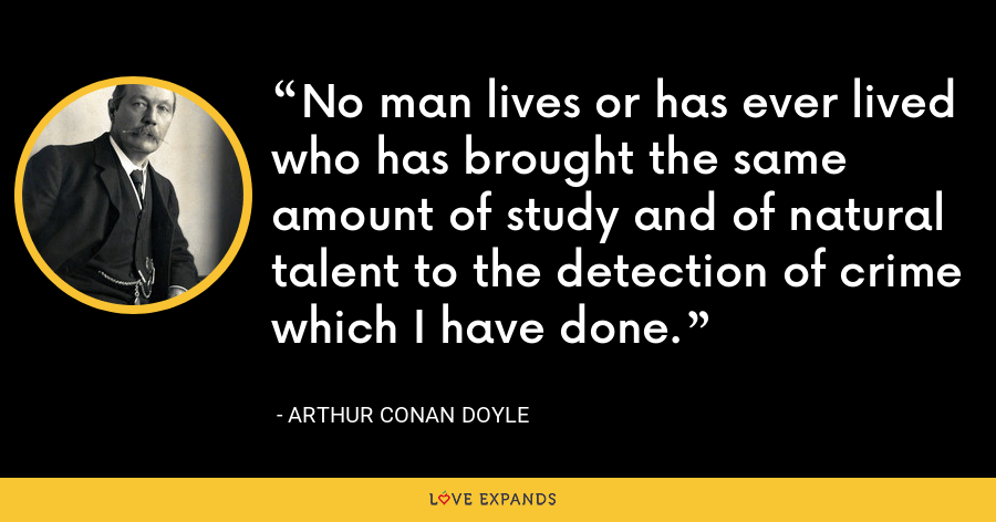 No man lives or has ever lived who has brought the same amount of study and of natural talent to the detection of crime which I have done. - Arthur Conan Doyle
