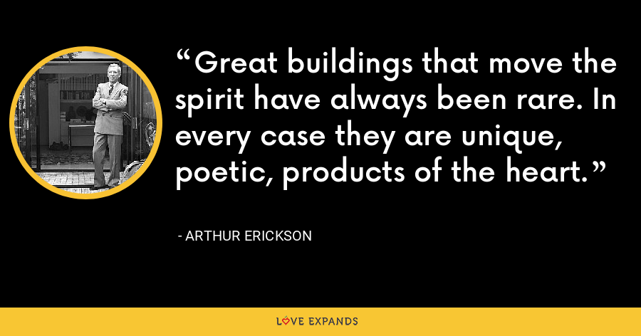 Great buildings that move the spirit have always been rare. In every case they are unique, poetic, products of the heart. - Arthur Erickson