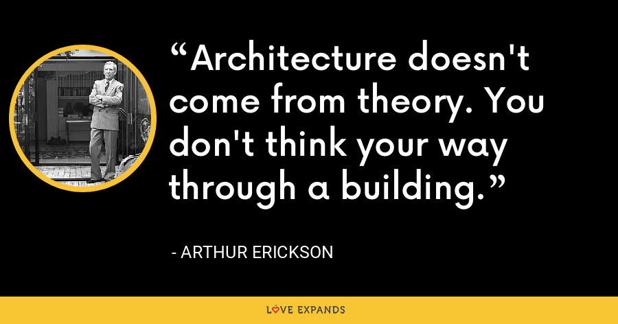 Architecture doesn't come from theory. You don't think your way through a building. - Arthur Erickson