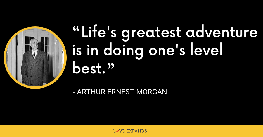 Life's greatest adventure is in doing one's level best. - Arthur Ernest Morgan