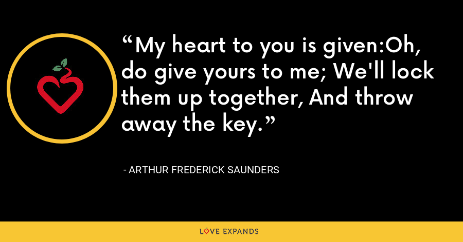 My heart to you is given:Oh, do give yours to me; We'll lock them up together, And throw away the key. - Arthur Frederick Saunders