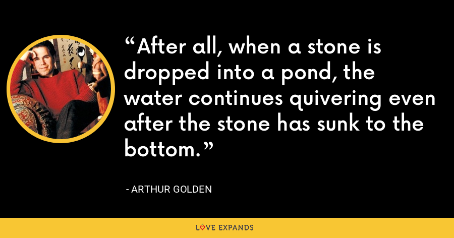 After all, when a stone is dropped into a pond, the water continues quivering even after the stone has sunk to the bottom. - Arthur Golden