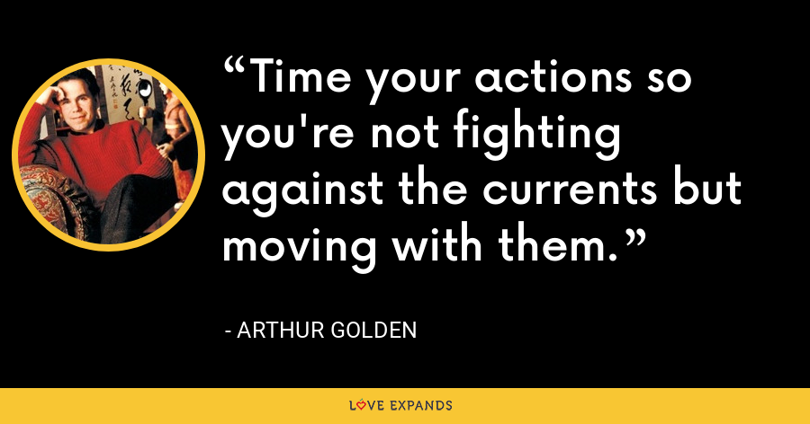 Time your actions so you're not fighting against the currents but moving with them. - Arthur Golden