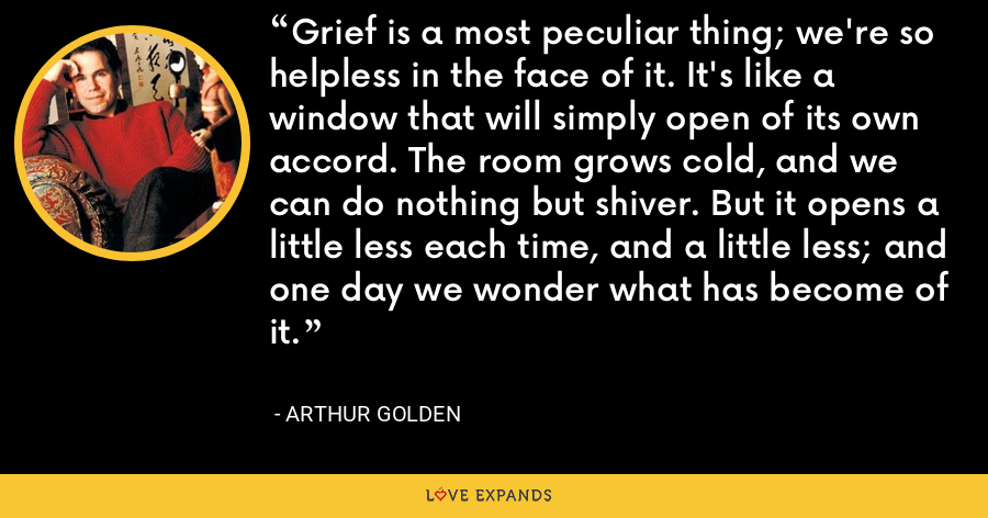 Grief is a most peculiar thing; we're so helpless in the face of it. It's like a window that will simply open of its own accord. The room grows cold, and we can do nothing but shiver. But it opens a little less each time, and a little less; and one day we wonder what has become of it. - Arthur Golden