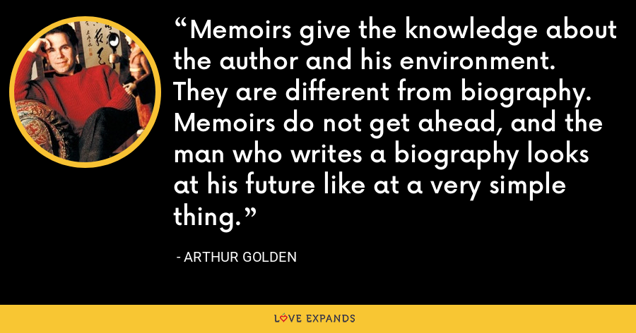 Memoirs give the knowledge about the author and his environment. They are different from biography. Memoirs do not get ahead, and the man who writes a biography looks at his future like at a very simple thing. - Arthur Golden