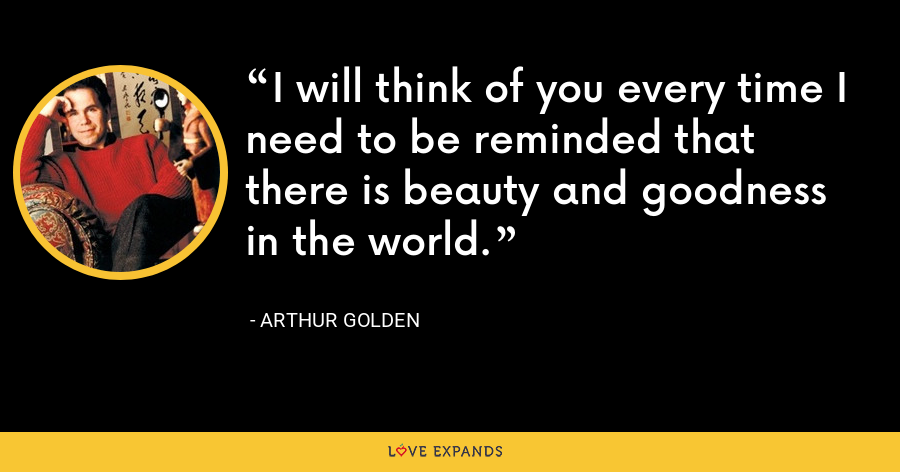 I will think of you every time I need to be reminded that there is beauty and goodness in the world. - Arthur Golden