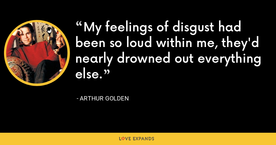 My feelings of disgust had been so loud within me, they'd nearly drowned out everything else. - Arthur Golden