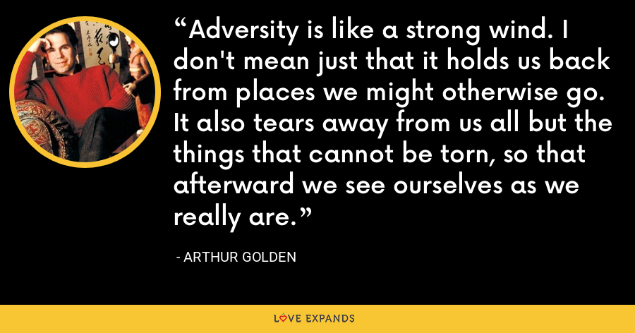 Adversity is like a strong wind. I don't mean just that it holds us back from places we might otherwise go. It also tears away from us all but the things that cannot be torn, so that afterward we see ourselves as we really are. - Arthur Golden