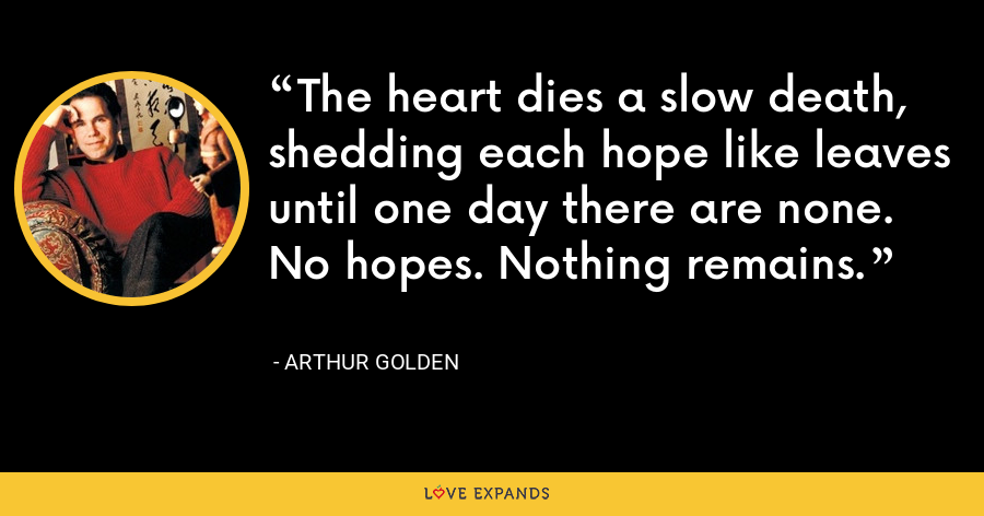 The heart dies a slow death, shedding each hope like leaves until one day there are none. No hopes. Nothing remains. - Arthur Golden