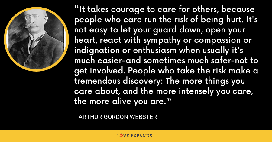 It takes courage to care for others, because people who care run the risk of being hurt. It's not easy to let your guard down, open your heart, react with sympathy or compassion or indignation or enthusiasm when usually it's much easier-and sometimes much safer-not to get involved. People who take the risk make a tremendous discovery: The more things you care about, and the more intensely you care, the more alive you are. - Arthur Gordon Webster